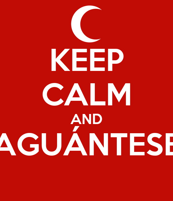 KEEP CALM AND AGUÁNTESE