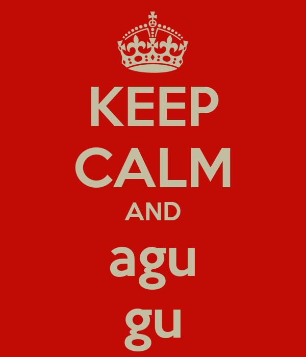 KEEP CALM AND agu gu