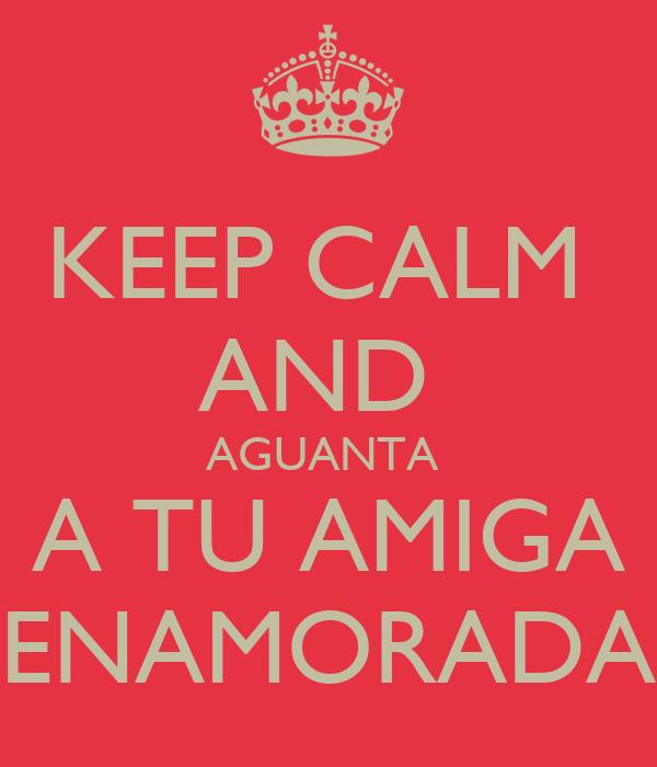 KEEP CALM  AND  AGUANTA  A TU AMIGA ENAMORADA