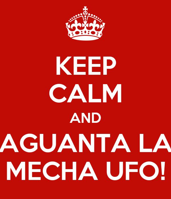 KEEP CALM AND AGUANTA LA MECHA UFO!