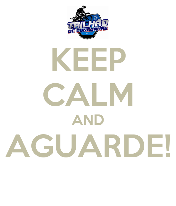 KEEP CALM AND AGUARDE!