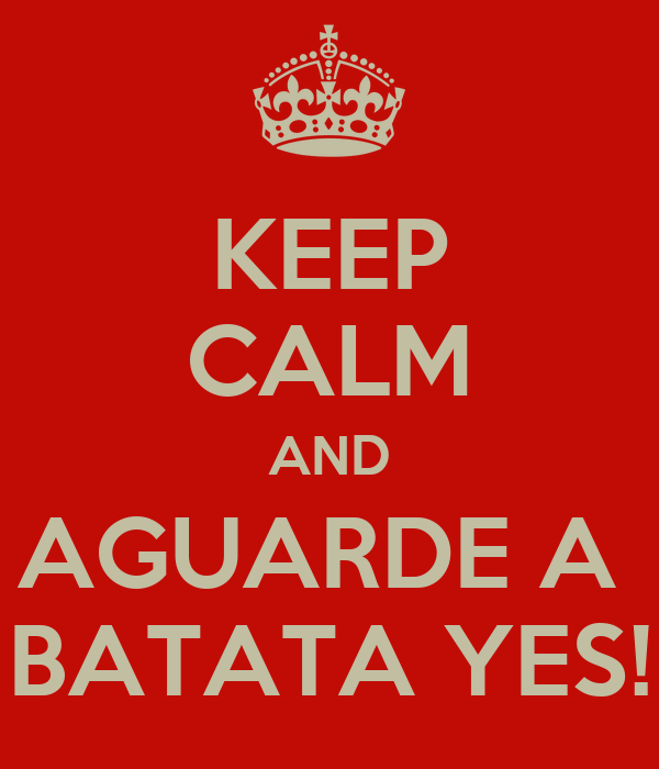 KEEP CALM AND AGUARDE A  BATATA YES!