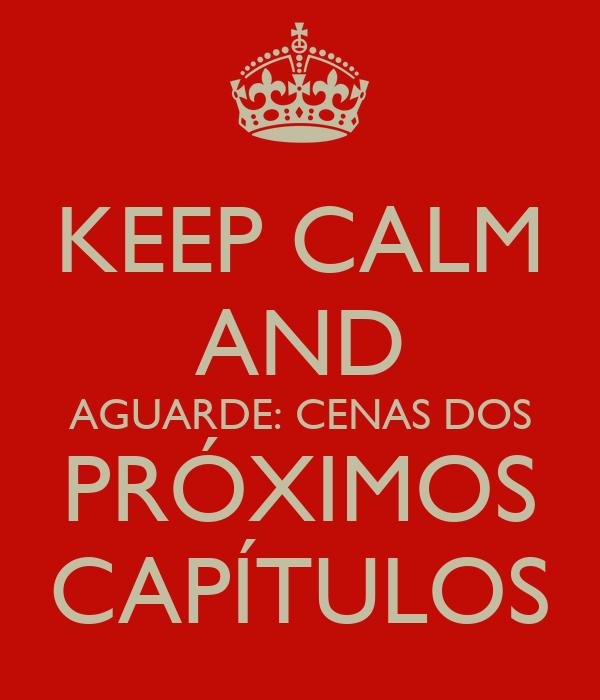 KEEP CALM AND AGUARDE: CENAS DOS PRÓXIMOS CAPÍTULOS