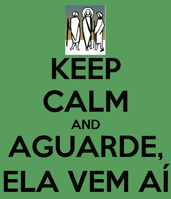 KEEP CALM AND AGUARDE, ELA VEM AÍ