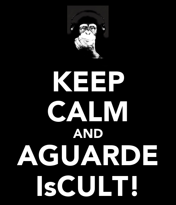 KEEP CALM AND AGUARDE IsCULT!