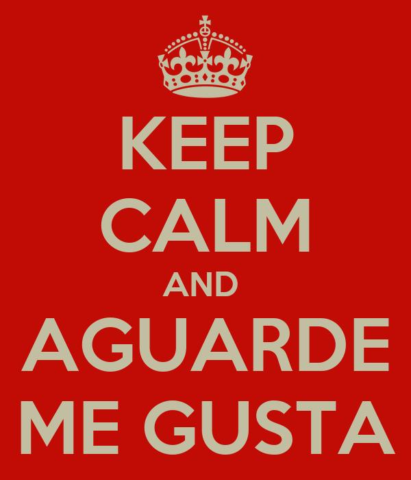 KEEP CALM AND  AGUARDE ME GUSTA