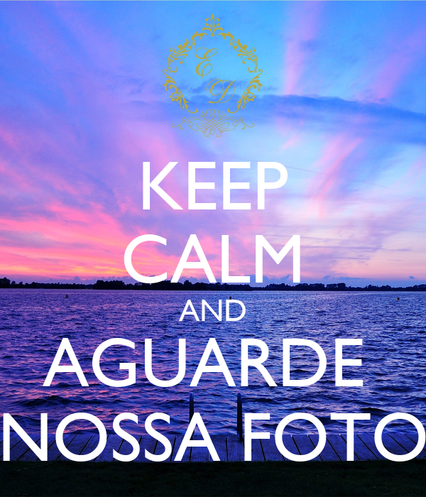 Keep calm and aguarde nossa foto poster oi keep calm o for Immagini keep calm