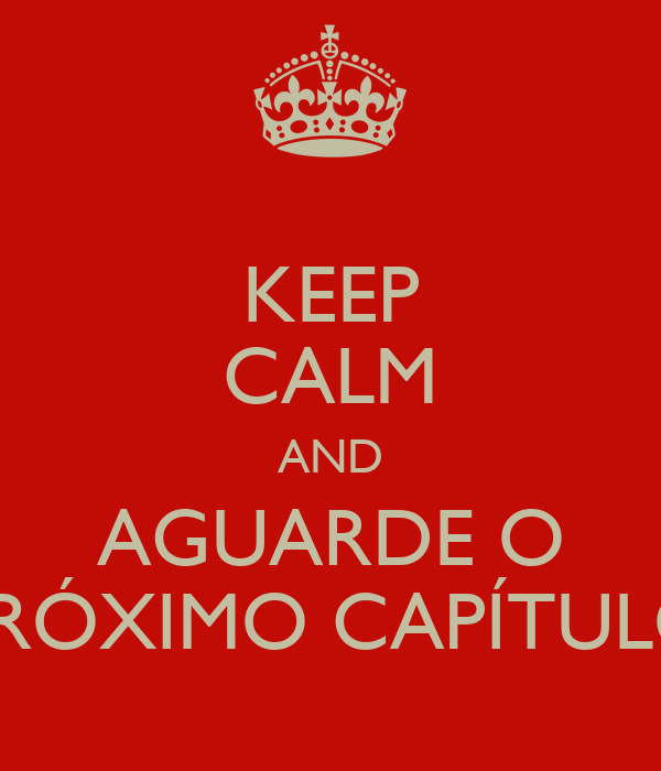 KEEP CALM AND AGUARDE O PRÓXIMO CAPÍTULO