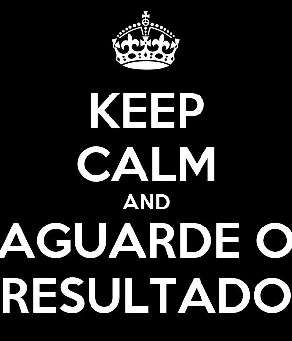 KEEP CALM AND AGUARDE O RESULTADO