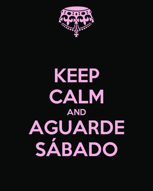 KEEP CALM AND AGUARDE SÁBADO