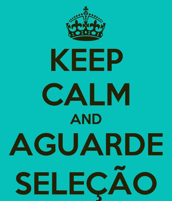 KEEP CALM AND AGUARDE SELEÇÃO