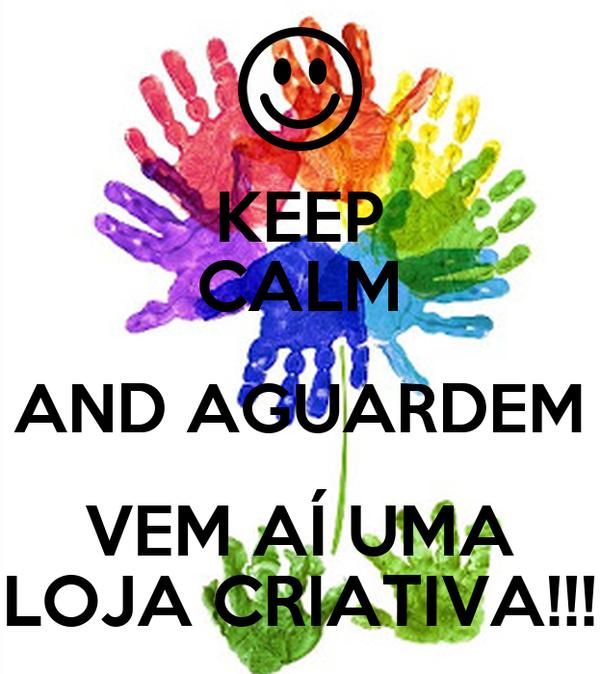 KEEP CALM AND AGUARDEM VEM AÍ UMA LOJA CRIATIVA!!!