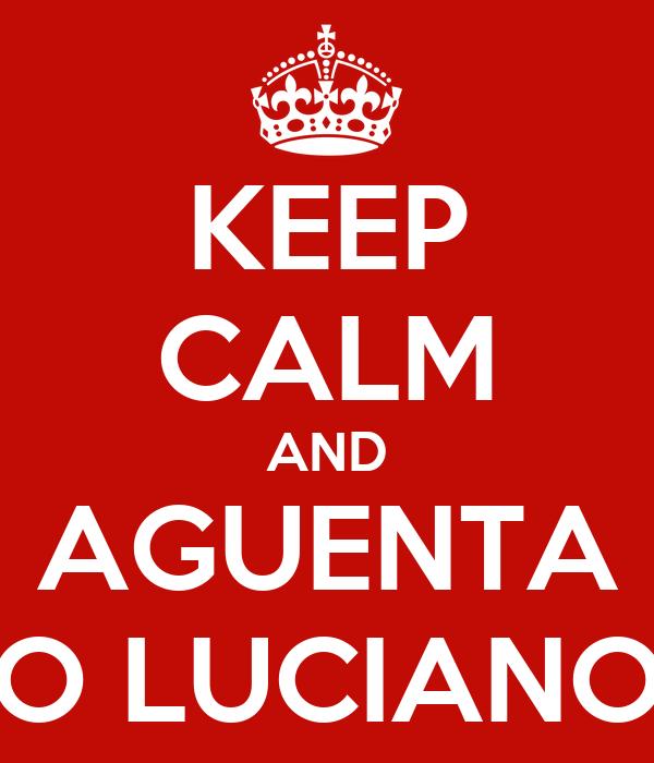KEEP CALM AND AGUENTA O LUCIANO