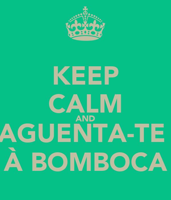 KEEP CALM AND AGUENTA-TE  À BOMBOCA