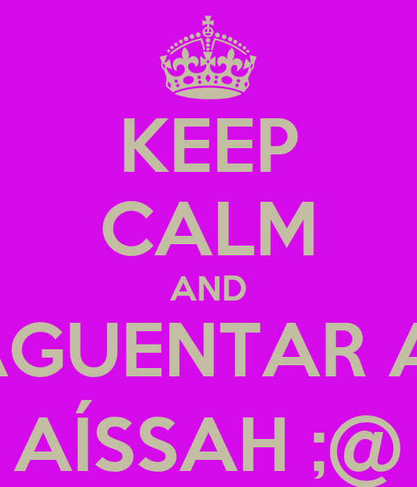KEEP CALM AND AGUENTAR A  AÍSSAH ;@