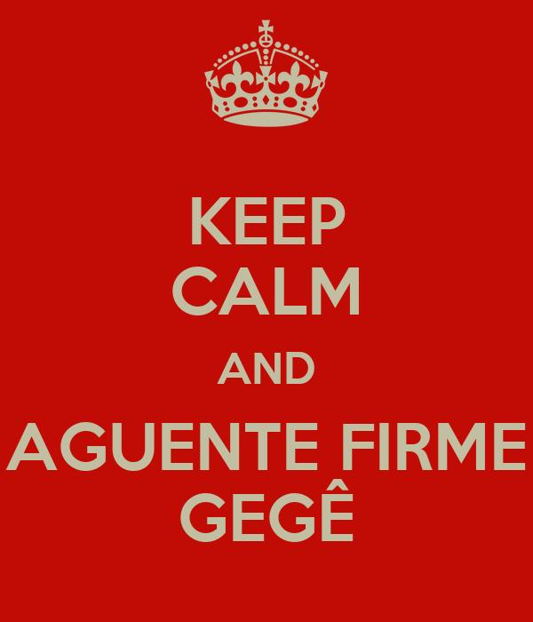 KEEP CALM AND AGUENTE FIRME GEGÊ