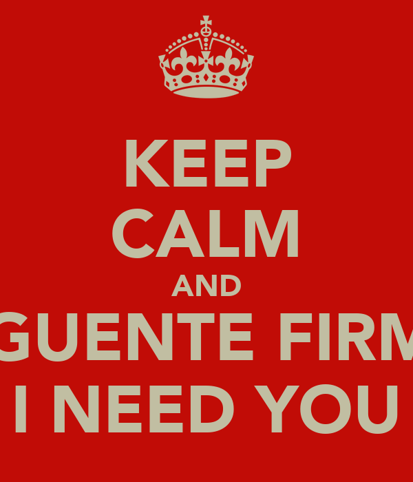 KEEP CALM AND AGUENTE FIRME I NEED YOU