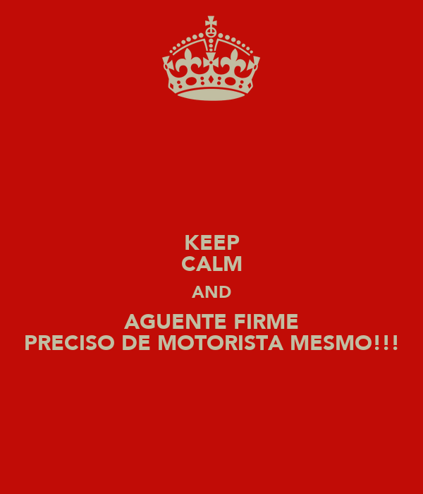 KEEP CALM AND AGUENTE FIRME PRECISO DE MOTORISTA MESMO!!!