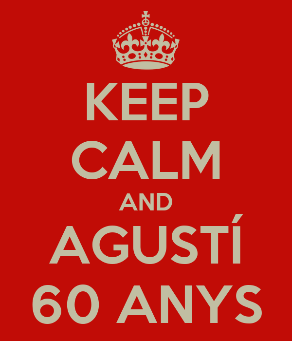 KEEP CALM AND AGUSTÍ 60 ANYS