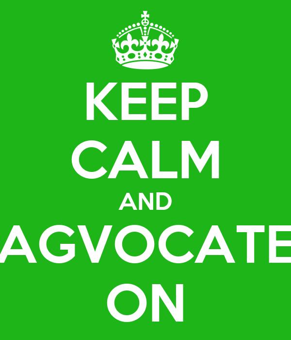 KEEP CALM AND AGVOCATE ON