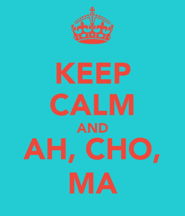 KEEP CALM AND AH, CHO, MA