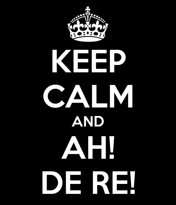 KEEP CALM AND AH! DE RE!