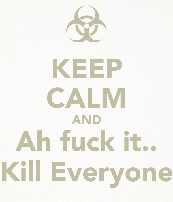 KEEP CALM AND Ah fuck it.. Kill Everyone