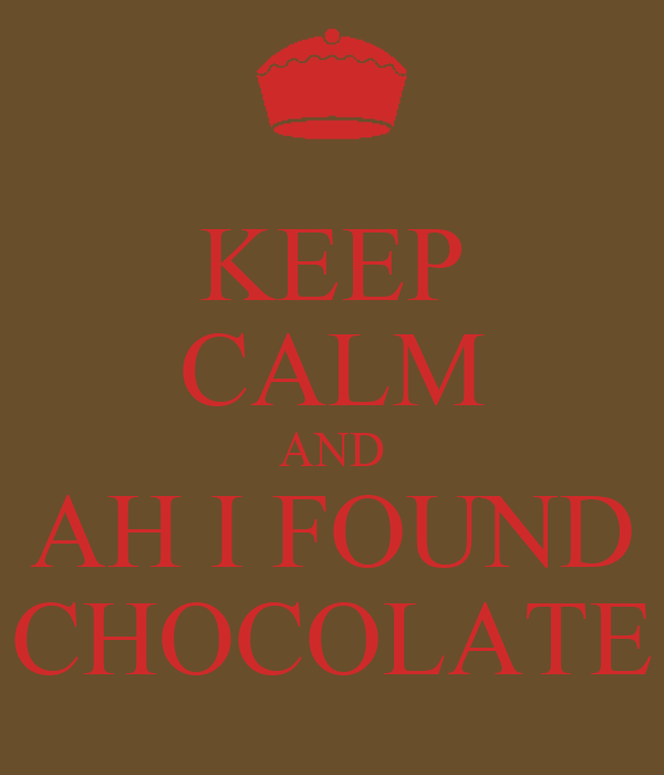 KEEP CALM AND AH I FOUND CHOCOLATE