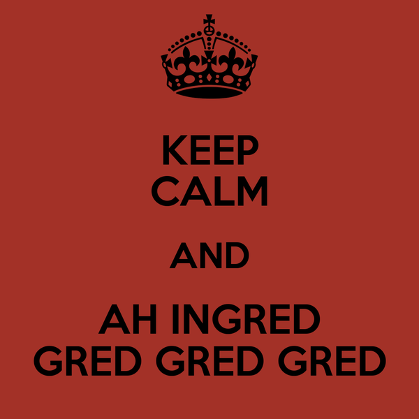 KEEP CALM AND AH INGRED GRED GRED GRED