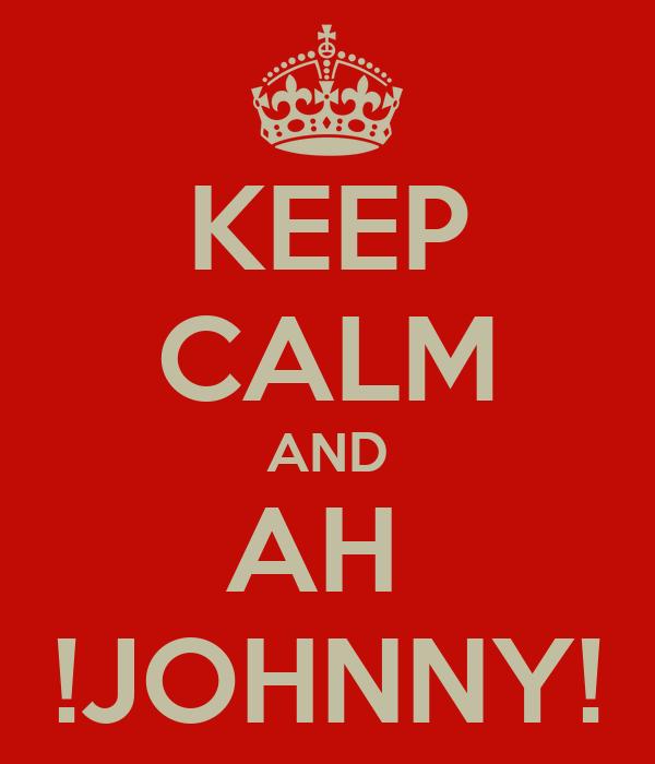KEEP CALM AND AH  !JOHNNY!