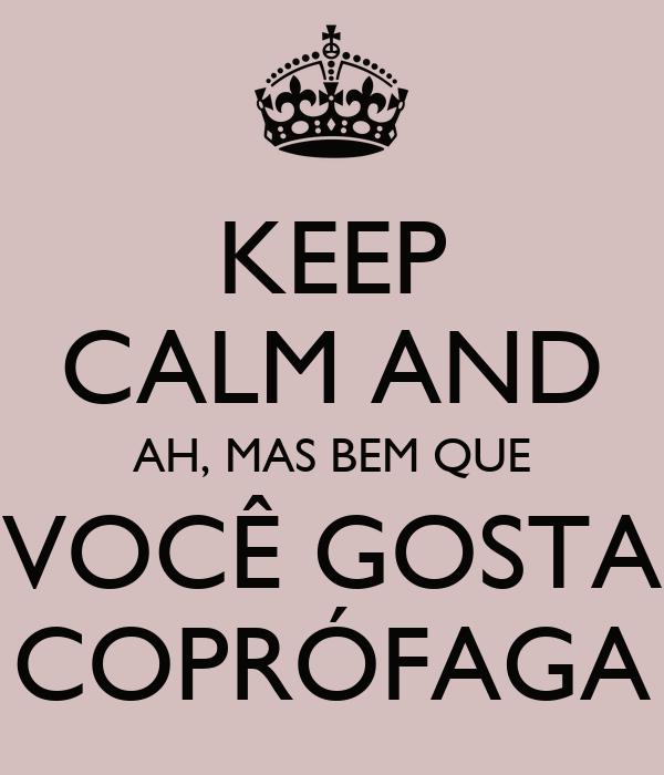 KEEP CALM AND AH, MAS BEM QUE VOCÊ GOSTA COPRÓFAGA