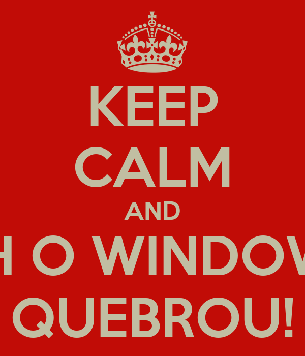 KEEP CALM AND AH O WINDOWS QUEBROU!