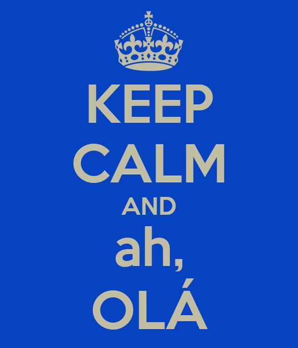 KEEP CALM AND ah, OLÁ