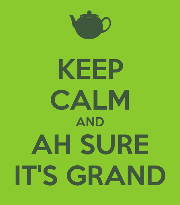 KEEP CALM AND AH SURE IT'S GRAND