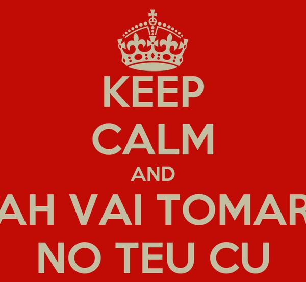 KEEP CALM AND AH VAI TOMAR NO TEU CU
