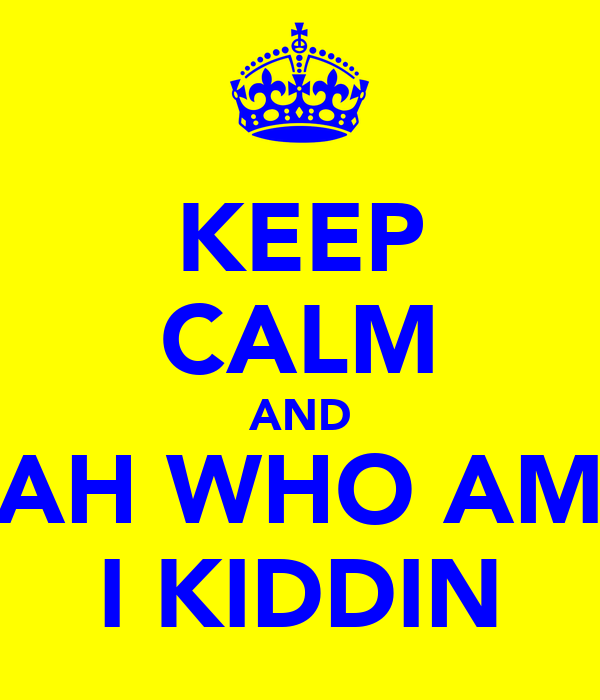 KEEP CALM AND AH WHO AM I KIDDIN