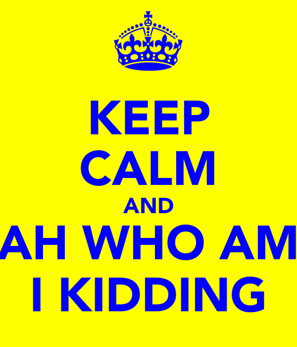 KEEP CALM AND AH WHO AM I KIDDING