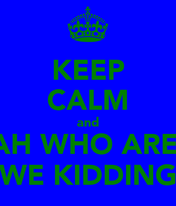 KEEP CALM and AH WHO ARE  WE KIDDING