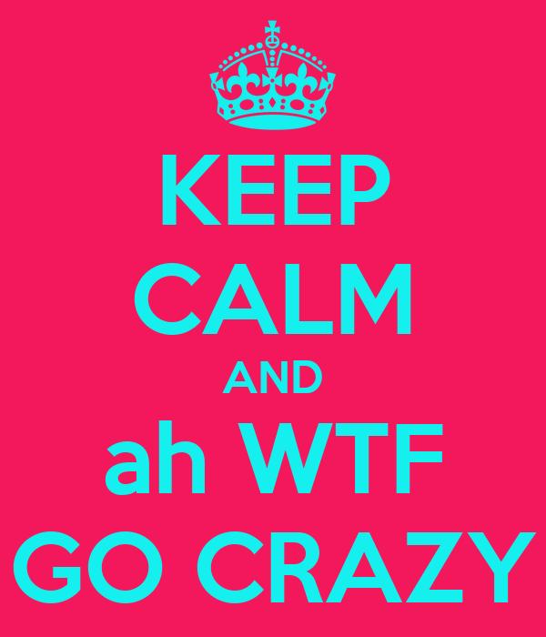 KEEP CALM AND ah WTF GO CRAZY