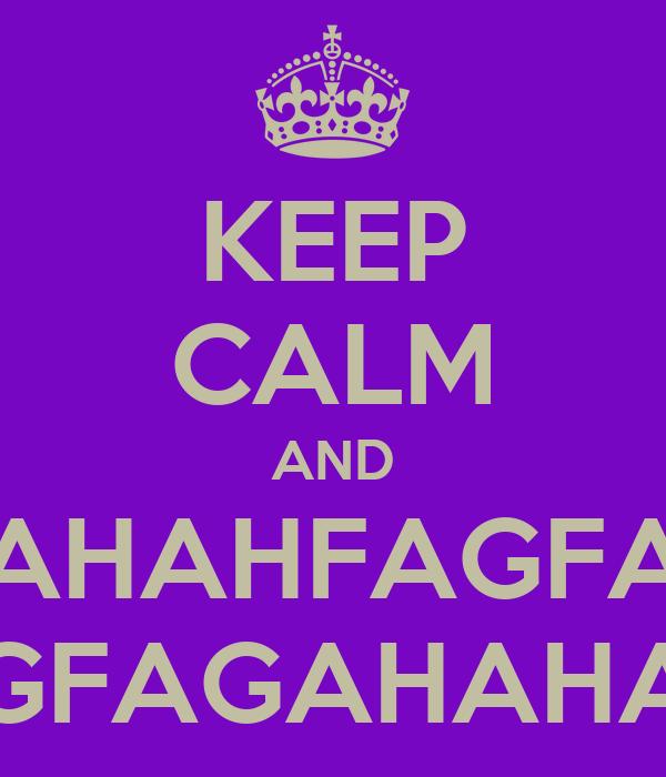 KEEP CALM AND AHAHFAGFA GFAGAHAHA