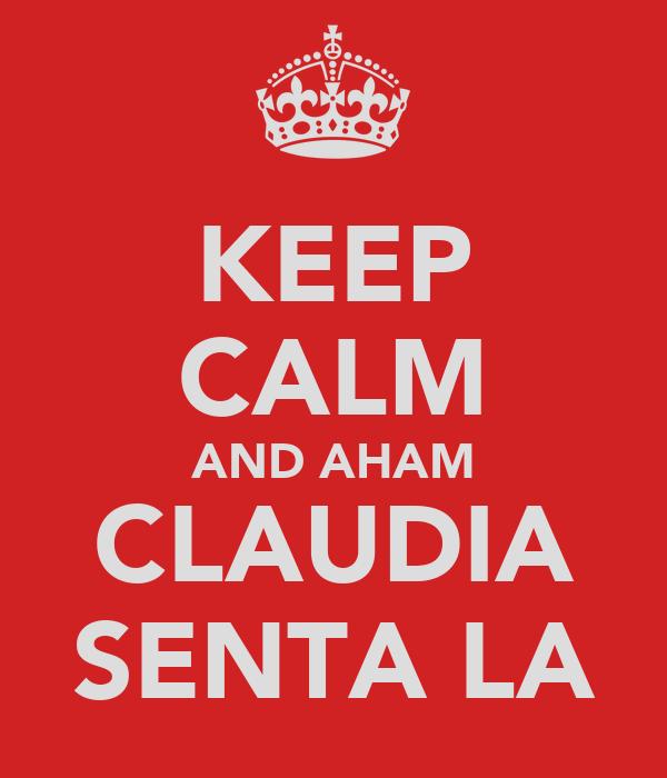 KEEP CALM AND AHAM CLAUDIA SENTA LA