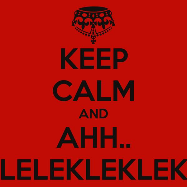 KEEP CALM AND AHH.. LELEKLEKLEK