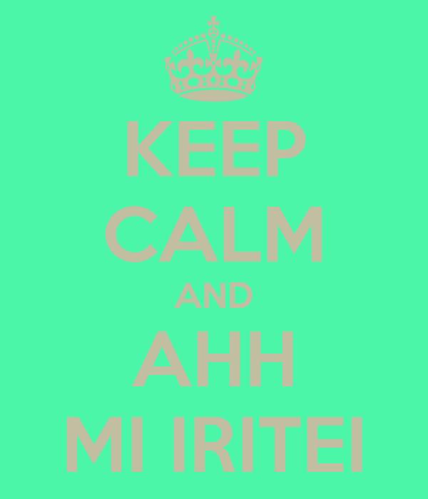 KEEP CALM AND AHH MI IRITEI