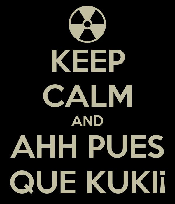 KEEP CALM AND AHH PUES QUE KUKI¡