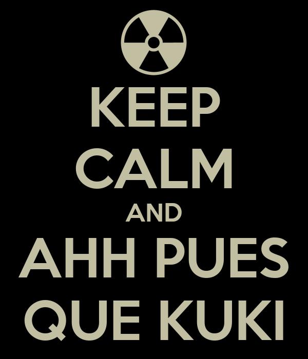 KEEP CALM AND AHH PUES QUE KUKI