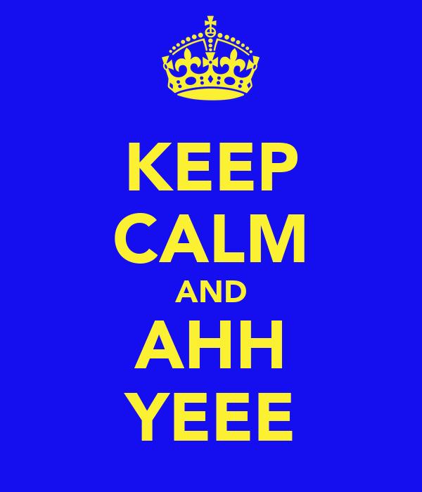 KEEP CALM AND AHH YEEE