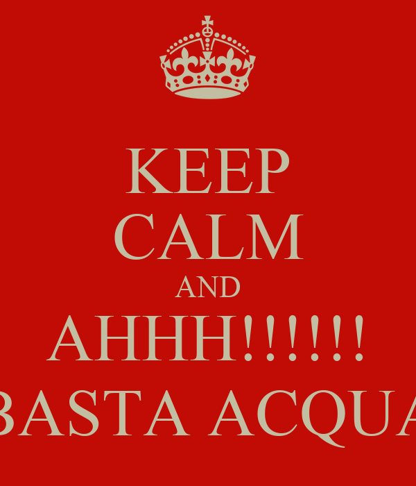 KEEP CALM AND AHHH!!!!!! BASTA ACQUA