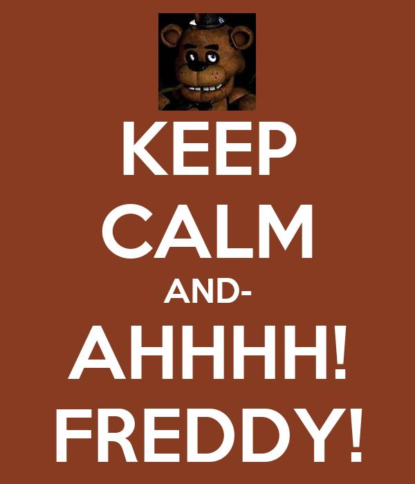 KEEP CALM AND- AHHHH! FREDDY!