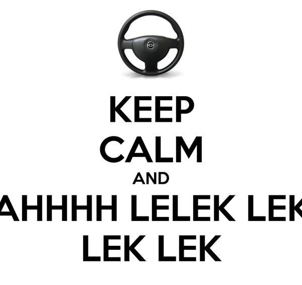 KEEP CALM AND AHHHH LELEK LEK LEK LEK