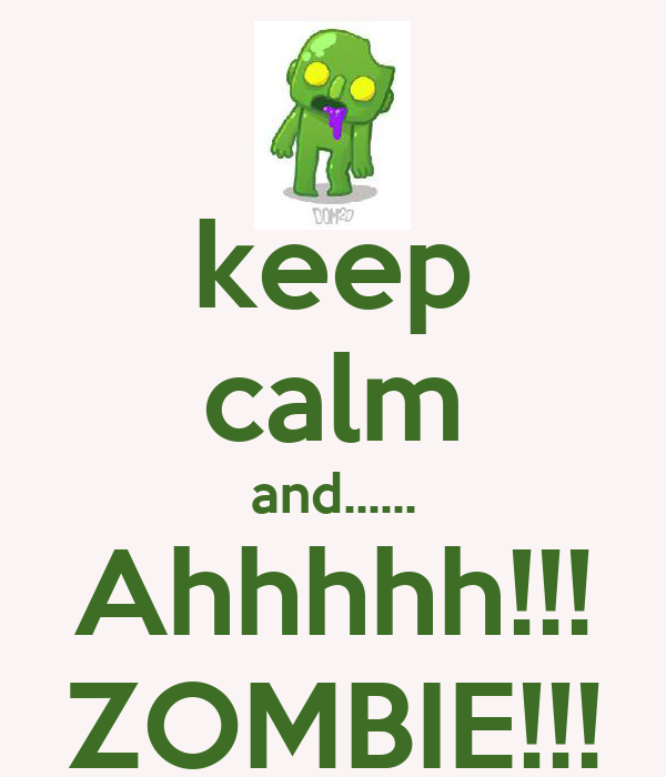 keep calm and...... Ahhhhh!!! ZOMBIE!!!